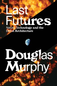 Last Futures: Nature, Technology, and the End of Architecture